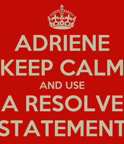 Poster: ADRIENE KEEP CALM AND USE A RESOLVE STATEMENT