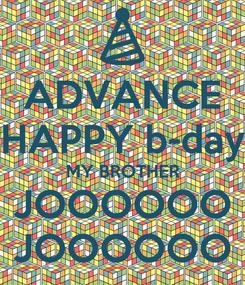 Poster: ADVANCE HAPPY b-day MY BROTHER JOOOOOO JOOOOOO