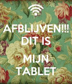 Poster: AFBLIJVEN!!! DIT IS  MIJN TABLET