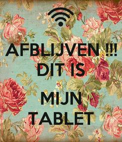 Poster: AFBLIJVEN !!! DIT IS  MIJN TABLET