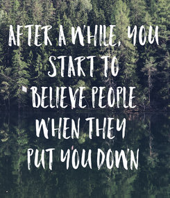 Poster: After a while, you start to believe people when they  put you down