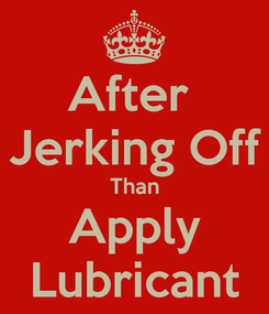 Poster: After  Jerking Off Than Apply Lubricant