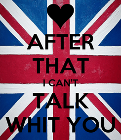 Poster: AFTER THAT I CAN'T TALK WHIT YOU