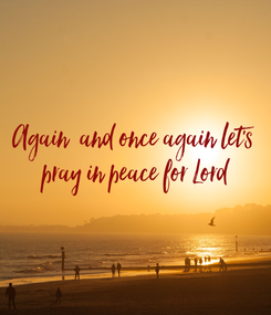 Poster: Again  and once again let's  pray in peace for Lord
