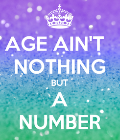Poster: AGE AIN'T   NOTHING BUT A NUMBER