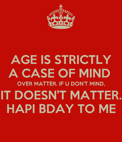 Poster: AGE IS STRICTLY A CASE OF MIND  OVER MATTER. IF U DON'T MIND, IT DOESN'T MATTER. HAPI BDAY TO ME