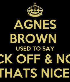 Poster: AGNES BROWN  USED TO SAY FUCK OFF & NOW   THATS NICE