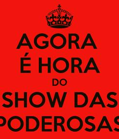 Poster: AGORA  É HORA DO SHOW DAS PODEROSAS