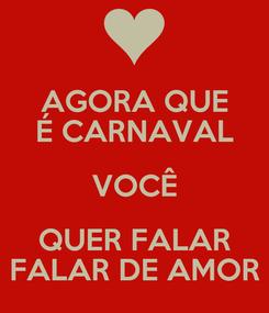 Poster: AGORA QUE É CARNAVAL VOCÊ QUER FALAR FALAR DE AMOR
