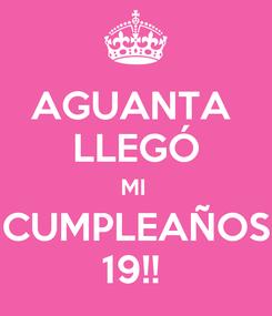 Poster: AGUANTA  LLEGÓ MI  CUMPLEAÑOS 19!!