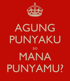 Poster: AGUNG PUNYAKU so MANA PUNYAMU?