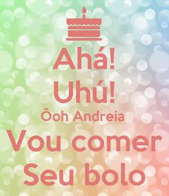 Poster: Ahá! Uhú! Ôoh Andreia  Vou comer Seu bolo