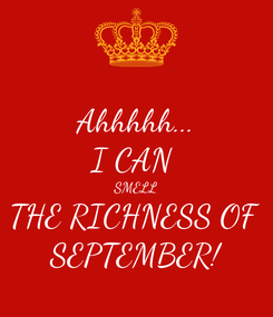 Poster: Ahhhhh... I CAN  SMELL THE RICHNESS OF  SEPTEMBER!