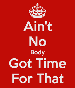 Poster: Ain't No Body Got Time For That