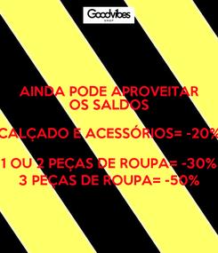Poster: AINDA PODE APROVEITAR OS SALDOS CALÇADO E ACESSÓRIOS= -20% 1 OU 2 PEÇAS DE ROUPA= -30% 3 PEÇAS DE ROUPA= -50%