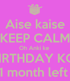 Poster: Aise kaise KEEP CALM Oh Anki ke  BIRTHDAY KO  1 month left