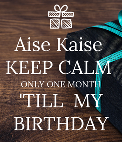 Poster: Aise Kaise  KEEP CALM  ONLY ONE MONTH 'TILL  MY BIRTHDAY