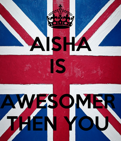 Poster: AISHA IS   AWESOMER  THEN YOU