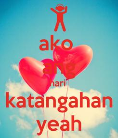 Poster: ako  ang hari  katangahan yeah