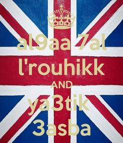 Poster: al9aa 7al l'rouhikk AND ya3tik  3asba