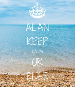 Poster: ALAN KEEP CALM OR ELSE