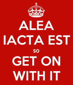 Poster: ALEA IACTA EST so GET ON WITH IT