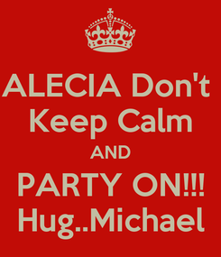 Poster: ALECIA Don't  Keep Calm AND PARTY ON!!! Hug..Michael