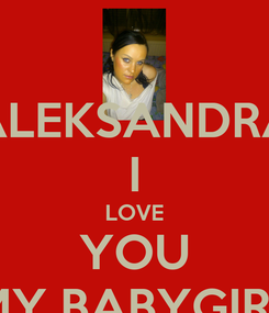 Poster: ALEKSANDRA I LOVE YOU MY BABYGIRL