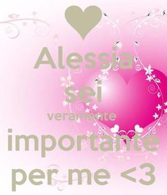 Poster: Alessia sei veramente  importante per me <3