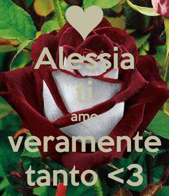 Poster: Alessia ti amo veramente tanto <3