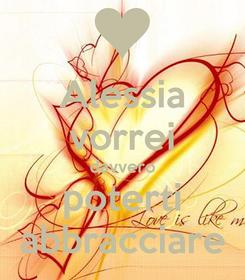 Poster: Alessia vorrei davvero poterti abbracciare
