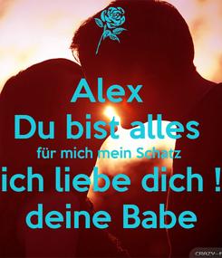 Poster: Alex  Du bist alles  für mich mein Schatz  ich liebe dich ! deine Babe