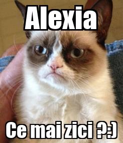 Poster: Alexia Ce mai zici ?:)