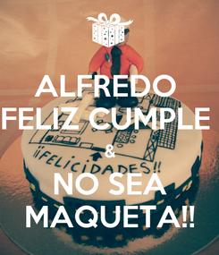 Poster: ALFREDO  FELIZ CUMPLE  & NO SEA MAQUETA!!