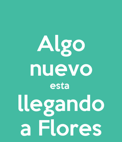 Poster: Algo nuevo esta  llegando a Flores