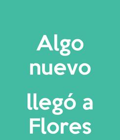 Poster: Algo nuevo  llegó a Flores
