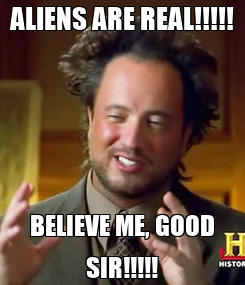 Poster: ALIENS ARE REAL!!!!! BELIEVE ME, GOOD SIR!!!!!
