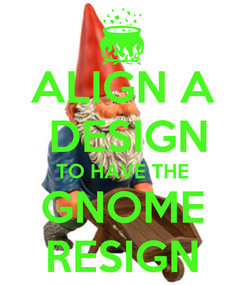 Poster: ALIGN A  DESIGN TO HAVE THE GNOME RESIGN