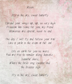 Poster: Alison  Fly in the sky, sweet butterfly  Spread your wings up, up, so very high Freedom has come for you, my friend Memories are special, never to end  One day I will fly and follow