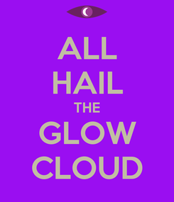 Poster: ALL HAIL THE GLOW CLOUD