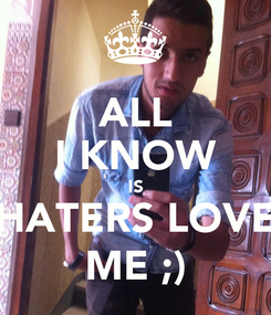 Poster: ALL I KNOW IS HATERS LOVE ME ;)
