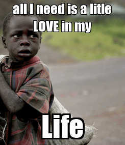 Poster: all I need is a litle LOVE in my Life
