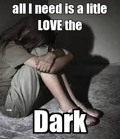 Poster: all I need is a litle LOVE the Dark