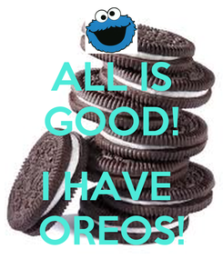 Poster: ALL IS GOOD!  I HAVE  OREOS!