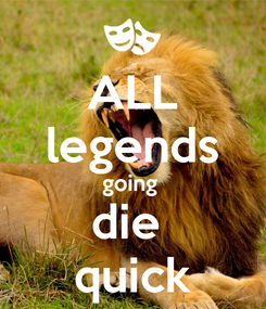 Poster: ALL legends going  die  quick