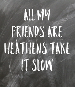 Poster: All My Friends Are Heathens Take It Slow