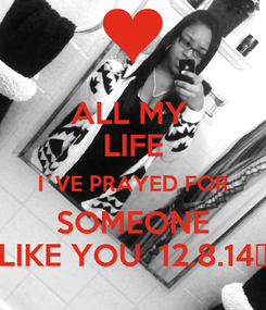 Poster: ALL MY  LIFE I´VE PRAYED FOR SOMEONE LIKE YOU  12.8.14💏