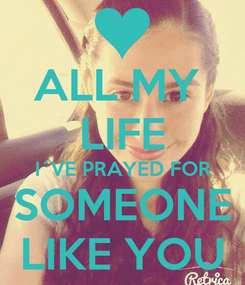 Poster: ALL MY  LIFE I´VE PRAYED FOR SOMEONE LIKE YOU