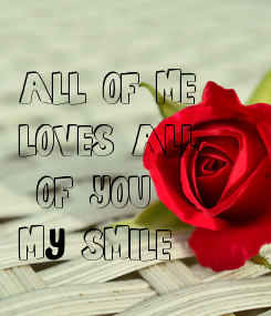 Poster:  ALL OF ME  LOVES ALL  OF YOU My SMILE