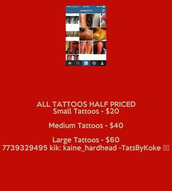 Poster: ALL TATTOOS HALF PRICED Small Tattoos - $20 Medium Tattoos - $40 Large Tattoos - $60 7739329495 kik: kaine_hardhead -TatsByKoke 💉💉